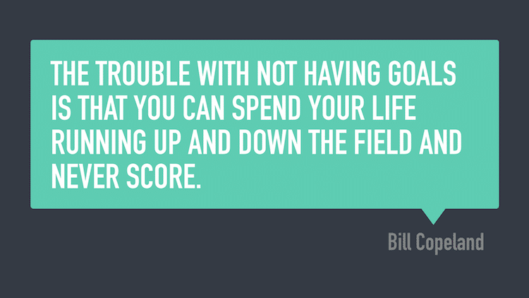 The trouble with not having goals is that you can spend your life running up and down the field and never score. -Bill Copeland